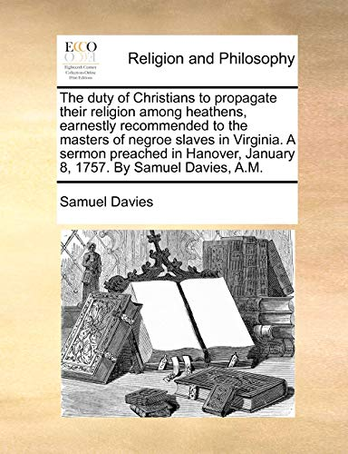 The Duty of Christians to Propagate Their Religion Among Heathens, Earnestly Recommended to the Masters of Negroe Slaves in Virginia. a Sermon Preached in Hanover, January 8, 1757. by Samuel Davies, A.M - Samuel Davies