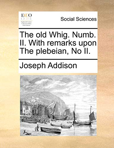 9781170122266: The old Whig. Numb. II. With remarks upon The plebeian, No II.
