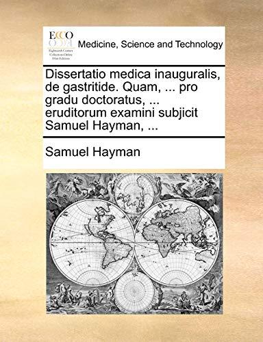 Dissertatio medica inauguralis, de gastritide. Quam, ... pro gradu doctoratus, ... eruditorum examini subjicit Samuel Hayman, ... - Samuel Hayman