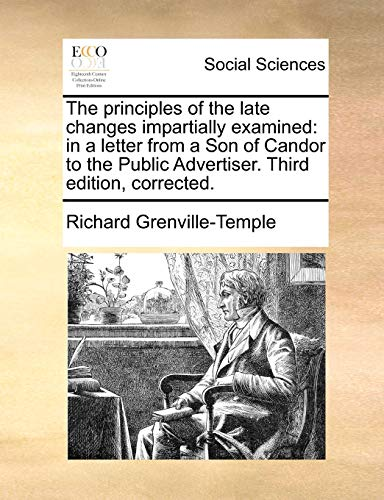 The principles of the late changes impartially examined: in a letter from a Son of Candor to the Public Advertiser. Third edition, corrected. - Grenville-Temple, Richard