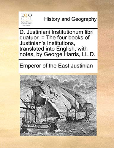 D. Justiniani Institutionum libri quatuor. = The four books of Justinian's Institutions, translated into English, with notes, by George Harris, LL.D. - Emperor of the East Justinian