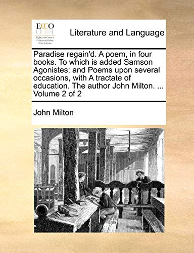 Paradise regain'd. A poem, in four books. To which is added Samson Agonistes: and Poems upon several occasions, with A tractate of education. The author John Milton. Volume 2 of 2 - John Milton