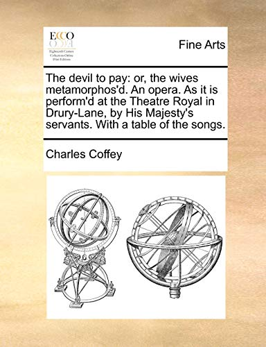 The Devil to Pay: Or, the Wives Metamorphos d. an Opera. as It Is Perform d at the Theatre Royal in Drury-Lane, by His Majesty s Servants. with a Table of the Songs. (Paperback) - Charles Coffey