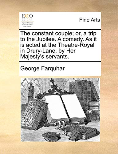The Constant Couple; Or, a Trip to the Jubilee. a Comedy. as It Is Acted at the Theatre-Royal in Drury-Lane, by Her Majesty s Servants. (Paperback) - George Farquhar