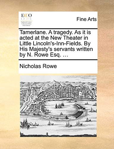 Tamerlane. a Tragedy. as It Is Acted at the New Theater in Little Lincoln s-Inn-Fields. by His Majesty s Servants Written by N. Rowe Esq. . (Paperback) - Nicholas Rowe