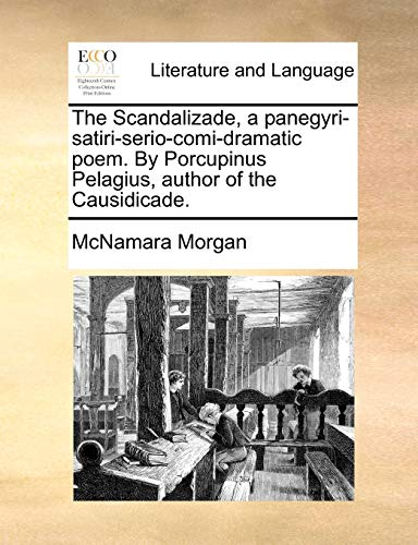 The Scandalizade, a Panegyri-Satiri-Serio-Comi-Dramatic Poem. by Porcupinus Pelagius, Author of the Causidicade - McNamara Morgan