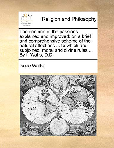 The doctrine of the passions explained and improved: or, a brief and comprehensive scheme of the natural affections . to which are subjoined, moral - Watts, Isaac