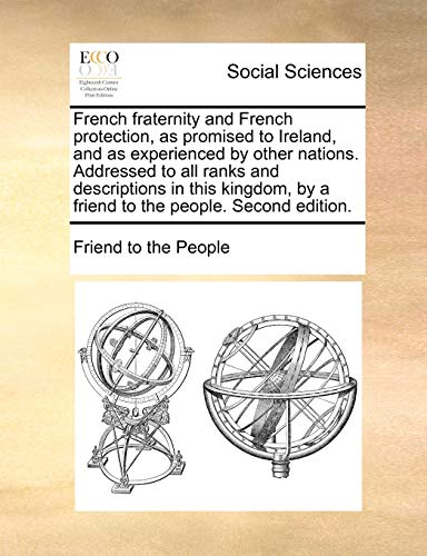 French fraternity and French protection, as promised to Ireland, and as experienced by other nations. Addressed to all ranks and descriptions in this . by a friend to the people. Second edition. - Friend to the People