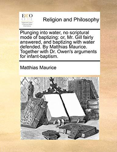 9781170128596: Plunging into water, no scriptural mode of baptizing: or, Mr. Gill fairly answered, and baptizing with water defended. By Matthias Maurice. Together with Dr. Owen's arguments for infant-baptism.