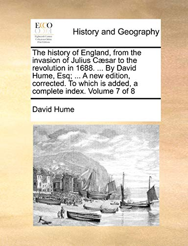 The history of England, from the invasion of Julius Cæsar to the revolution in 1688. By David Hume, Esq. A new edition, corrected. To which is added, a complete index. Volume 7 of 8 - David Hume