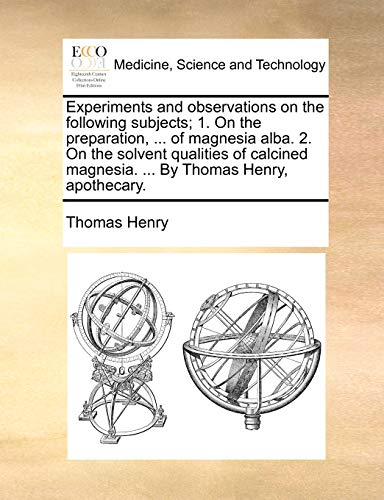 Experiments and observations on the following subjects; 1. On the preparation, ... of magnesia alba. 2. On the solvent qualities of calcined magnesia. ... By Thomas Henry, apothecary. - Henry, Thomas