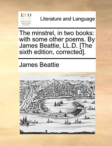The minstrel, in two books: with some other poems. By James Beattie, LL.D. [The sixth edition, corrected]. - James Beattie