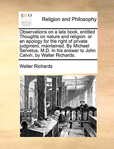 Observations on a late book, entitled Thoughts on nature and religion: or an apology for the right of private judgment, maintained. By Michael . answer to John Calvin, by Walter Richards. - Walter Richards