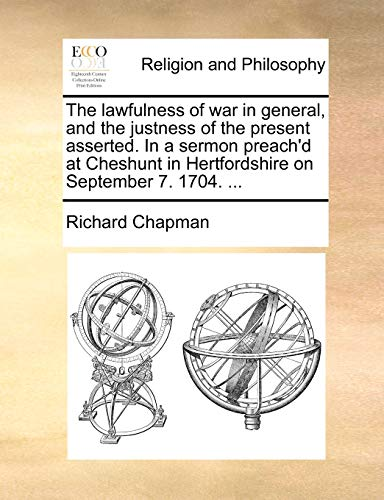 The lawfulness of war in general, and the justness of the present asserted. In a sermon preach'd at Cheshunt in Hertfordshire on September 7. 1704. ... (1170130887) by Chapman, Richard