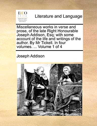 Miscellaneous works in verse and prose, of the late Right Honourable Joseph Addison, Esq; with some account of the life and writings of the author. By Mr Tickell. In four volumes. ... Volume 1 of 4 - Joseph Addison