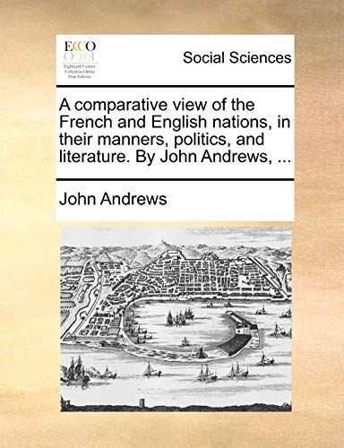 A comparative view of the French and English nations, in their manners, politics, and literature. By John Andrews. - John Andrews