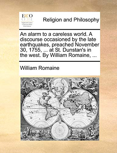 An alarm to a careless world. A discourse occasioned by the late earthquakes, preached November 30, 1755, . at St. Dunstans in the west. By William Romaine, . - William Romaine