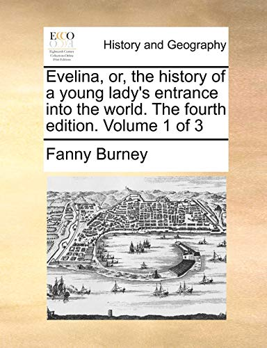 Evelina, or, the history of a young lady's entrance into the world. The fourth edition. Volume 1 of 3 (9781170132289) by Fanny Burney