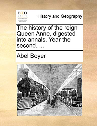 The history of the reign Queen Anne, digested into annals. Year the second. ... - Abel Boyer