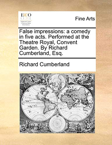 False Impressions: A Comedy in Five Acts. Performed at the Theatre Royal, Convent Garden. by Richard Cumberland, Esq. (Paperback) - Richard Cumberland