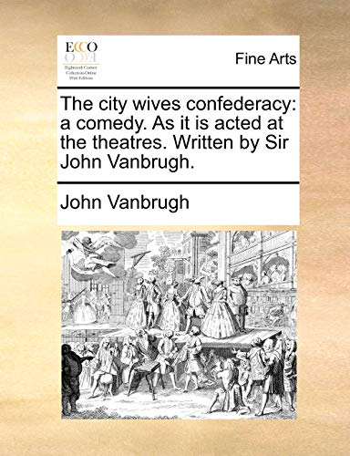 The city wives confederacy: a comedy. As it is acted at the theatres. Written by Sir John Vanbrugh. - Vanbrugh, John