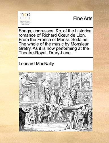 Songs, chorusses, &c. of the historical romance of Richard C?ur de Lion. From the French of Monsr. Sedaine. The whole of the music by Monsieur Gretry. ... performing at the Theatre-Royal, Drury-Lane. - Leonard MacNally