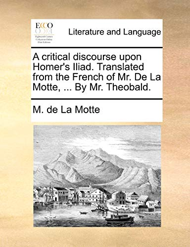A Critical Discourse Upon Homer s Iliad. Translated from the French of Mr. de La Motte, . by Mr. Theobald. (Paperback) - M De La Motte