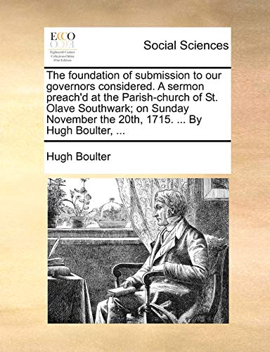 The foundation of submission to our governors considered. A sermon preach'd at the Parish-church of St. Olave Southwark; on Sunday November the 20th, 1715. ... By Hugh Boulter, ... - Boulter, Hugh