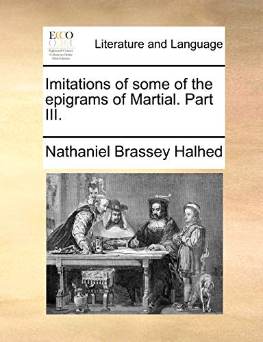 Imitations of some of the epigrams of Martial. Part III. - Nathaniel Brassey Halhed