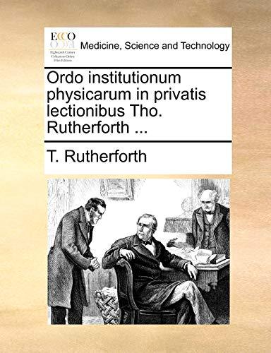 Ordo institutionum physicarum in privatis lectionibus Tho. Rutherforth ... - T. Rutherforth
