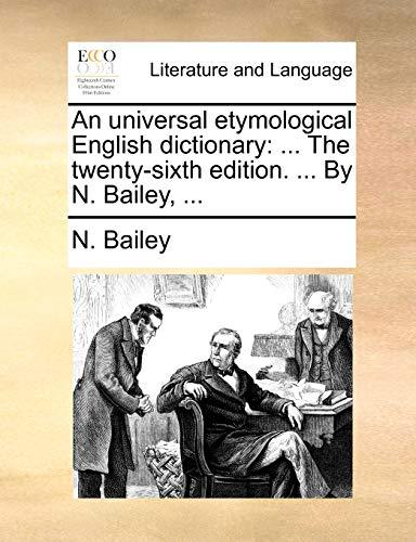 An universal etymological English dictionary: ... The twenty-sixth edition. ... By N. Bailey, ... - N. Bailey