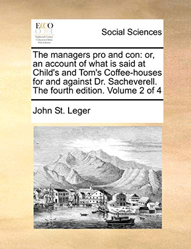 The managers pro and con: or, an account of what is said at Child's and Tom's Coffee-houses for and against Dr. Sacheverell. The fourth edition. Volume 2 of 4 - John St. Leger