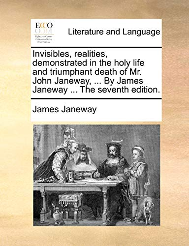 Invisibles, realities, demonstrated in the holy life and triumphant death of Mr. John Janeway, . By James Janeway . The seventh edition. - Janeway, James