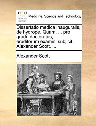 Dissertatio medica inauguralis, de hydrope. Quam. pro gradu doctoratus. eruditorum examini subjicit Alexander Scott. - Alexander Scott