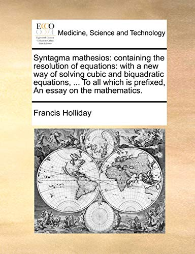 Syntagma Mathesios: Containing the Resolution of Equations: With a New Way of Solving Cubic and Biquadratic Equations, . to All Which Is Prefixed, an Essay on the Mathematics. (Paperback) - Francis Holliday
