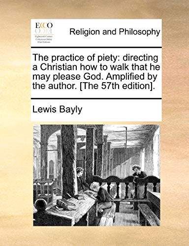 The practice of piety: directing a Christian how to walk that he may please God. Amplified by the author. [The 57th edition]. - Bayly, Lewis