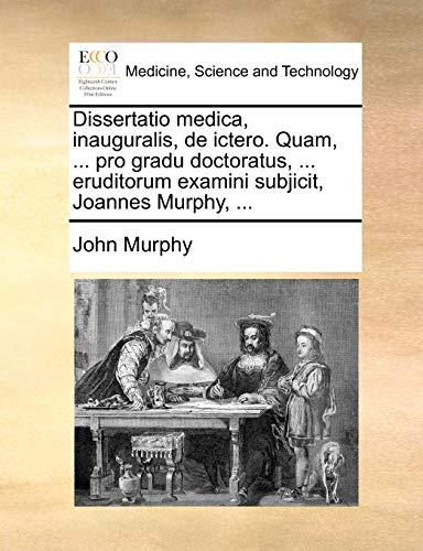 Dissertatio medica, inauguralis, de ictero. Quam, ... pro gradu doctoratus, ... eruditorum examini subjicit, Joannes Murphy, ... - John Murphy