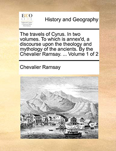 9781170148099: The travels of Cyrus. In two volumes. To which is annex'd, a discourse upon the theology and mythology of the ancients. By the Chevalier Ramsay. ... Volume 1 of 2