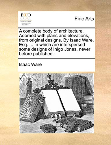 A complete body of architecture. Adorned with plans and elevations, from original designs. By Isaac Ware, Esq. . In which are interspersed some designs of Inigo Jones, never before published. - Isaac Ware