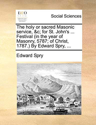The Holy or Sacred Masonic Service, For St. John s . Festival (in the Year of Masonry, 5787; Of Christ, 1787. by Edward Spry, . (Paperback) - Edward Spry