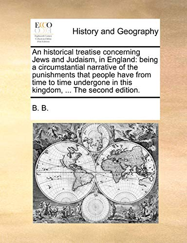 An Historical Treatise Concerning Jews and Judaism, in England: Being a Circumstantial Narrative of the Punishments That People Have from Time to Time Undergone in This Kingdom, . the Second Edition. (Paperback) - B B B