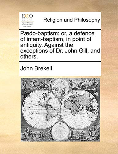 Pdo-Baptism: Or, a Defence of Infant-Baptism, in Point of Antiquity. Against the Exceptions of Dr. John Gill, and Others. - John Brekell