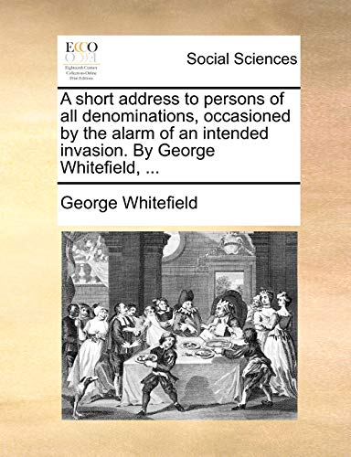 A short address to persons of all denominations, occasioned by the alarm of an intended invasion. By George Whitefield, ... - George Whitefield