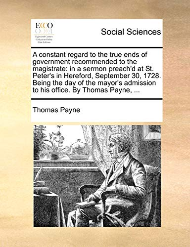 A constant regard to the true ends of government recommended to the magistrate: in a sermon preach'd at St. Peter's in Hereford, September 30, 1728. admission to his office. By Thomas Payne. - Thomas Payne