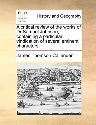 A critical review of the works of Dr Samuel Johnson, containing a particular vindication of several eminent characters. - James Thomson Callender