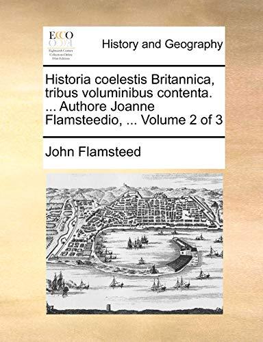 Historia coelestis Britannica, tribus voluminibus contenta. ... Authore Joanne Flamsteedio, ... Volume 2 of 3 - John Flamsteed