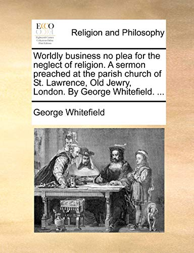 Worldly business no plea for the neglect of religion. A sermon preached at the parish church of St. Lawrence, Old Jewry, London. By George Whitefield. ... - Whitefield, George
