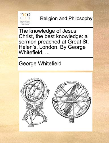 The knowledge of Jesus Christ, the best knowledge: a sermon preached at Great St. Helen's, London. By George Whitefield. - George Whitefield