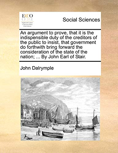 An argument to prove, that it is the indispensible duty of the creditors of the public to insist, that government do forthwith bring forward the ... of the nation; ... By John Earl of Stair. - John Dalrymple