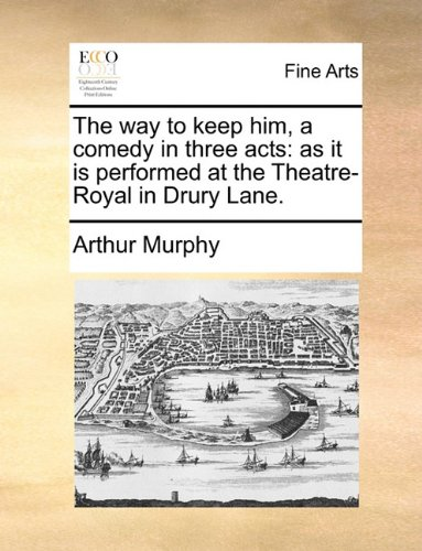 The way to keep him, a comedy in three acts as it is performed at the Theatre-Royal in Drury Lane. - Arthur Murphy